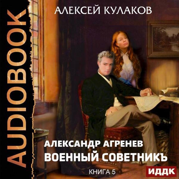 Аудиокнига Александр Агренев. Книга 5. Военный советникъ