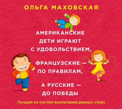 Аудиокнига Американские дети играют с удовольствием, французские – по правилам, а русские – до победы. Лучшее из систем воспитания разных стран