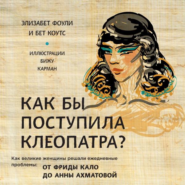 Аудиокнига Как бы поступила Клеопатра? Как великие женщины решали ежедневные проблемы: от Фриды Кало до Анны Ахматовой