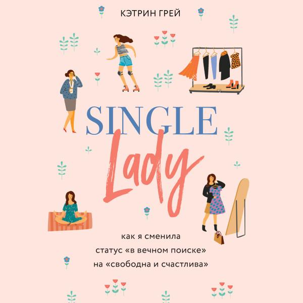 Аудиокнига Single lady. Как я сменила статус в вечном поиске на свободна и счастлива