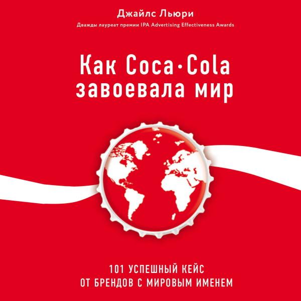Аудиокнига Как Coca-Cola завоевала мир. 101 успешный кейс от брендов с мировым именем