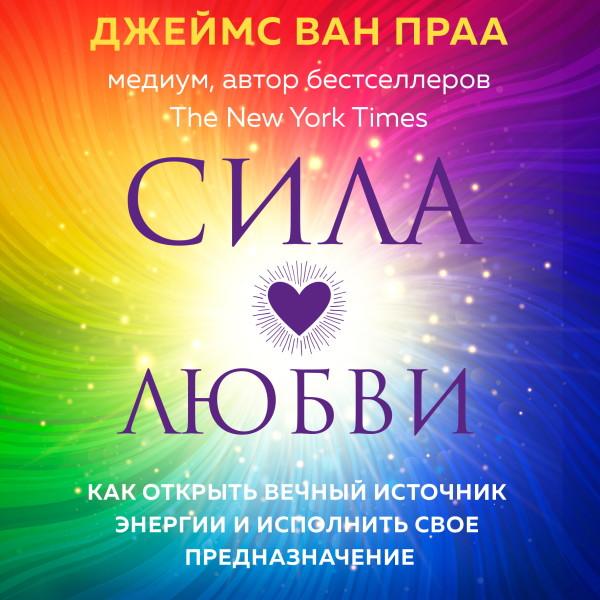 Аудиокнига Сила любви. Как открыть вечный источник энергии и исполнить свое предназначение
