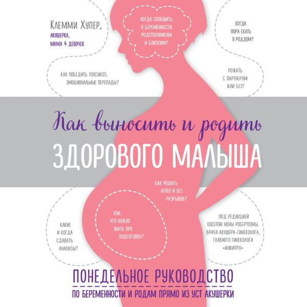 Аудиокнига Как выносить и родить здорового малыша. Понедельное руководство по беременности и родам прямо из уст акушерки