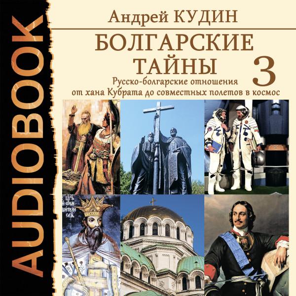 Аудиокнига Болгарские тайны. Книга 3. Русско-болгарские отношения от хана Кубрата до совместных полетов в космос