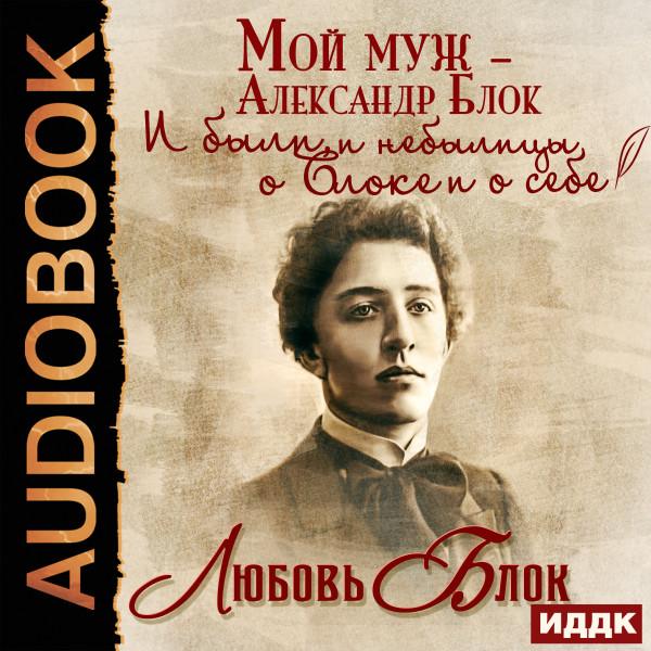 Аудиокнига Мой муж – Александр Блок. И были, и небылицы о Блоке и о себе