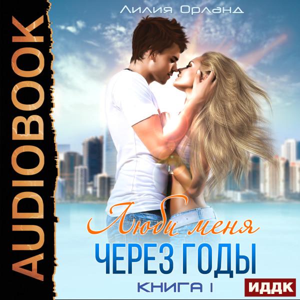 Аудиокнига Люби меня через годы. Книга 1