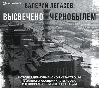 Аудиокнига Валерий Легасов: Высвечено Чернобылем