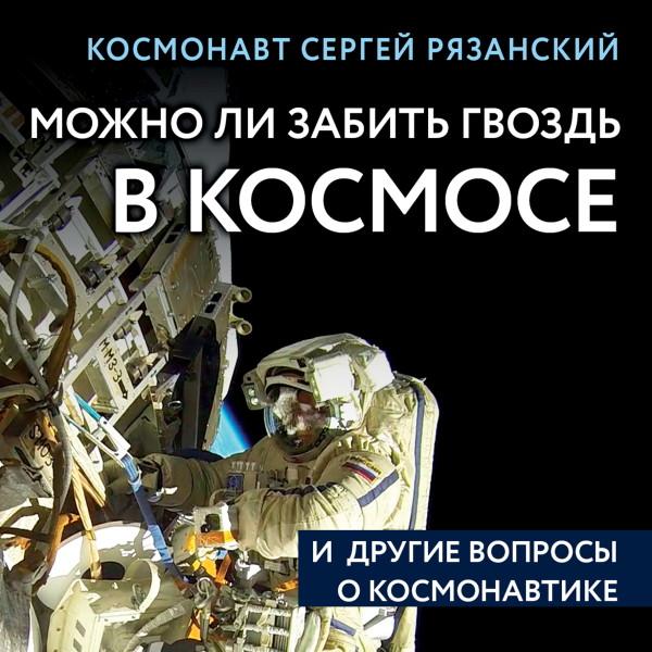 Аудиокнига Можно ли забить гвоздь в космосе и другие вопросы о космонавтике