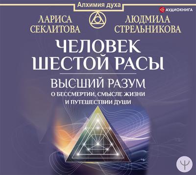 Аудиокнига Человек шестой расы. Высший разум о бессмертии, смысле жизни и путешествии души