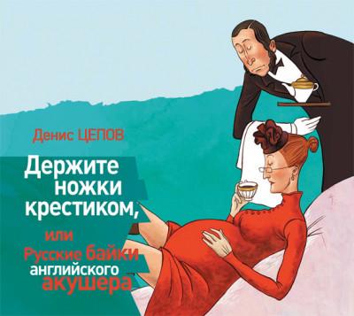 Аудиокнига Держите ножки крестиком, или Русские байки английского акушера