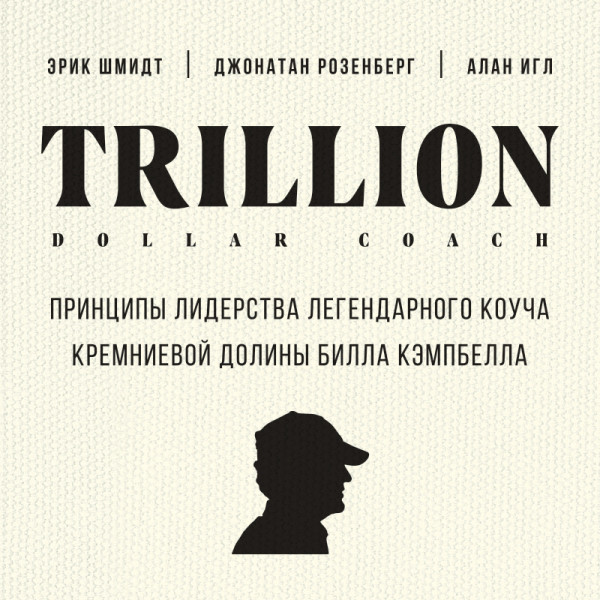 Аудиокнига Trillion Dollar Coach. Принципы лидерства легендарного коуча Кремниевой долины Билла Кэмпбелла