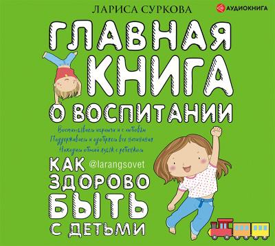 Аудиокнига Главная книга о воспитании: как здорово быть с детьми