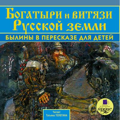 Аудиокнига Богатыри и витязи Русской земли. Былины в пересказе для детей