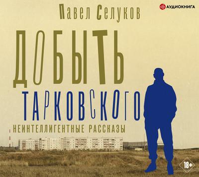 Аудиокнига Добыть Тарковского. Неинтеллигентные рассказы