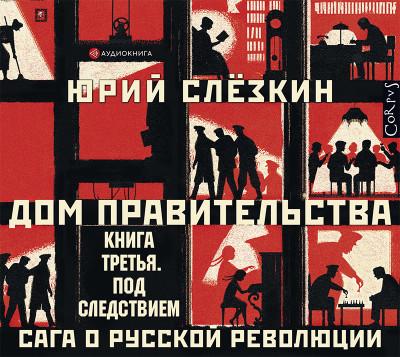 Аудиокнига Дом правительства. Сага о русской революции. Книга третья. Под следствием