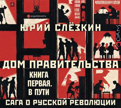 Аудиокнига Дом правительства. Сага о русской революции. Книга первая. В пути