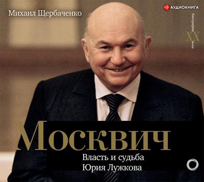 Аудиокнига Москвич. Власть и судьба Юрия Лужкова