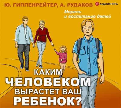 Аудиокнига Каким человеком вырастет ваш ребенок? Мораль и воспитание детей