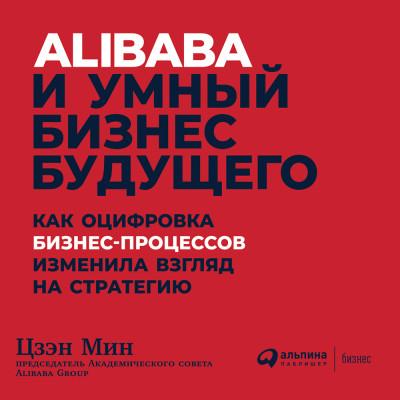 Аудиокнига Alibaba и умный бизнес будущего: Как оцифровка бизнес-процессов изменила взгляд на стратегию