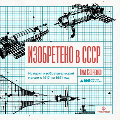 Аудиокнига Изобретено в СССР: История изобретательской мысли с 1917 по 1991 год