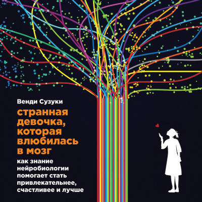 Странная девочка, которая влюбилась в мозг: Как знание нейробиологии помогает стать привлекательнее, счастливее и лучше