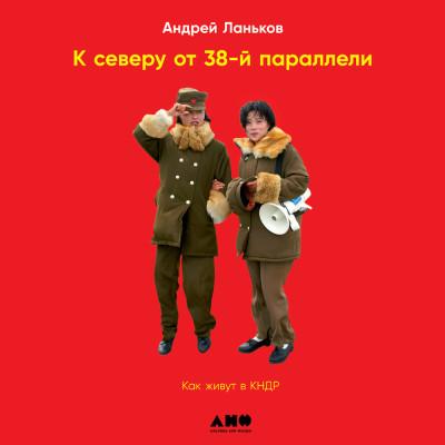 Аудиокнига К северу от 38 параллели: Как живут в КНДР