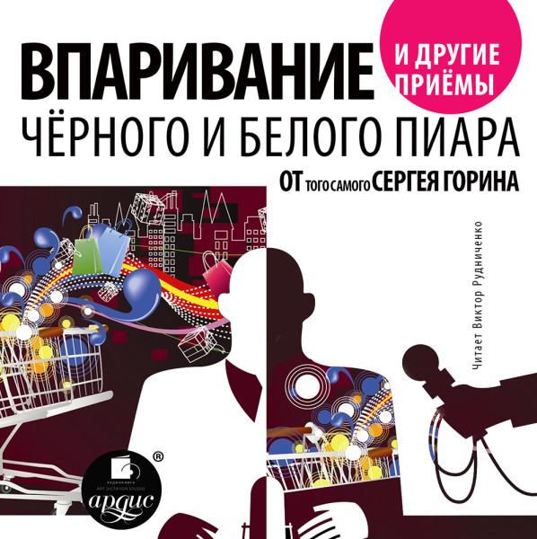 Аудиокнига Впаривание и другие приемы черного и белого пиара от того самого Сергея Горина