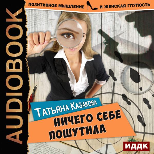 Аудиокнига Позитивное мышление и женская глупость. Книга 1. Ничего себе пошутила
