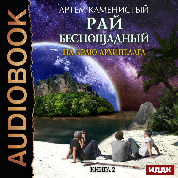 Аудиокнига Рай беспощадный. Книга 2. На краю архипелага