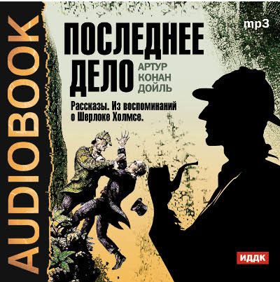 Аудиокнига Последнее дело. Сборник рассказов из цикла - Воспоминания о Шерлоке Холмсе