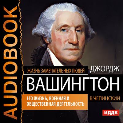 Аудиокнига Джордж Вашингтон. Его жизнь, военная и общественная деятельность