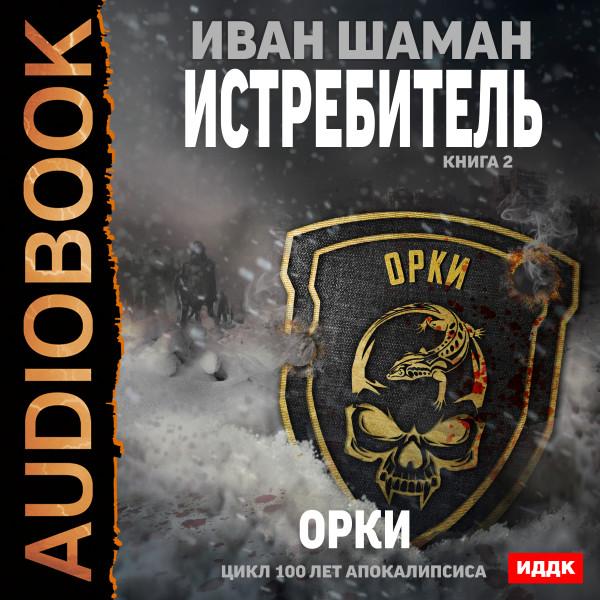 Аудиокнига 100 лет апокалипсиса. Истребитель. Книга 2. Орки