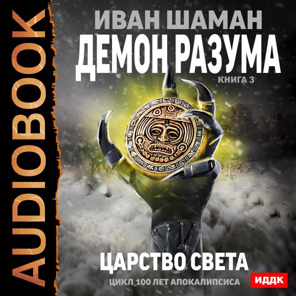 Аудиокнига 100 лет апокалипсиса. Демон Разума. Книга 3. Царство света